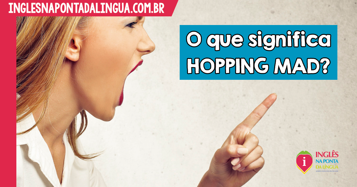 HOPPING MAD: o que significa?