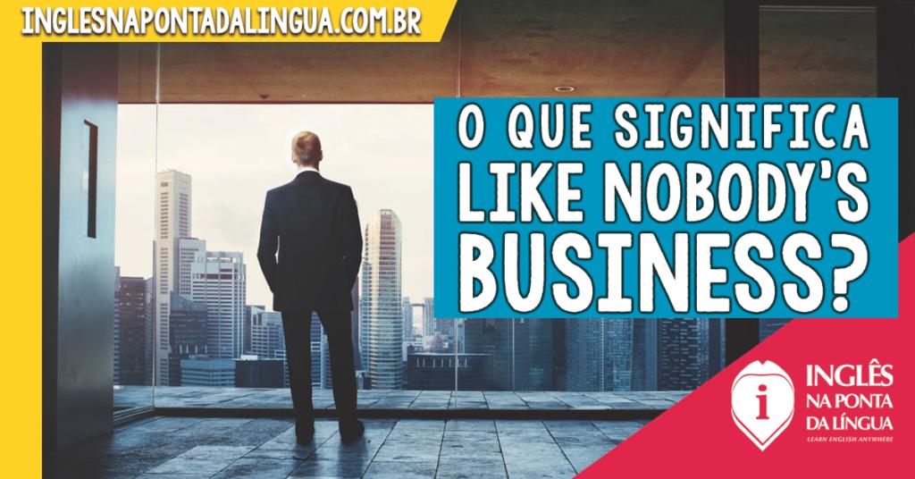 LIKE NOBODY'S BUSINESS
