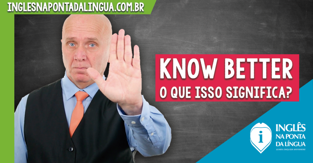 O que significa KNOW BETTER?