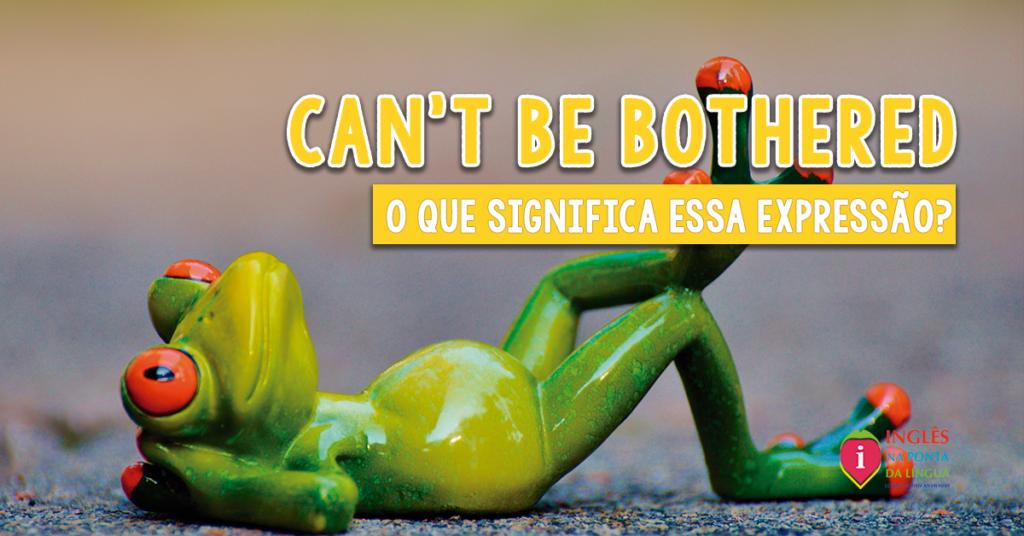Can't Be Bothered: significado e tradução