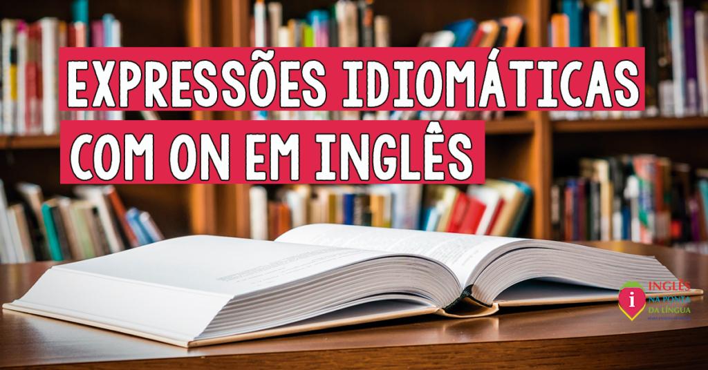 Expressões Idiomáticas com ON em Inglês