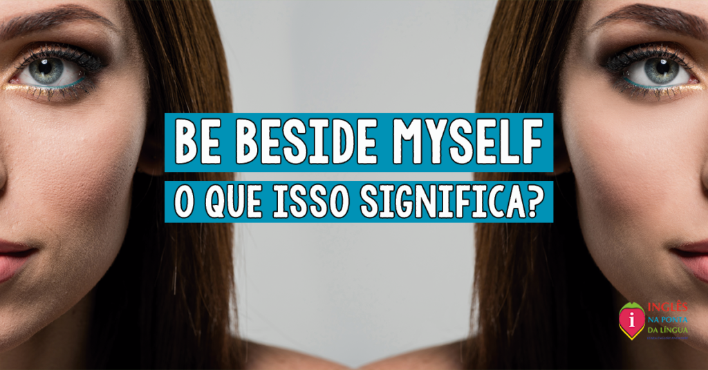 O que significa BE BESIDE MYSELF?